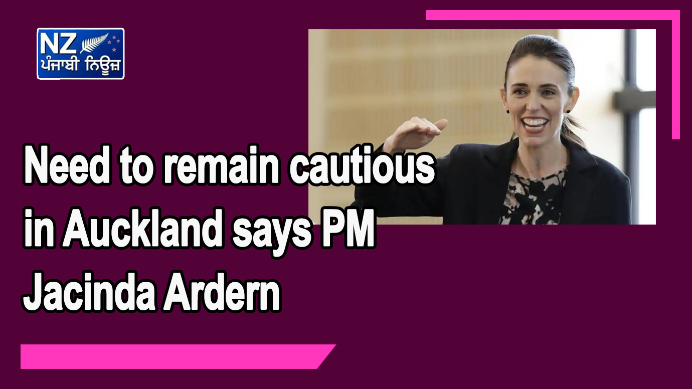 Need to remain cautious in Auckland says PM Jacinda Ardern - NZ Punjabi News
