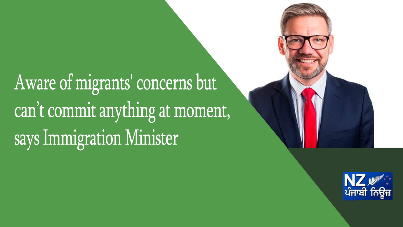 Aware of migrants' concerns but can't commit anything at moment, says Immigration Minister - NZ Punjabi News