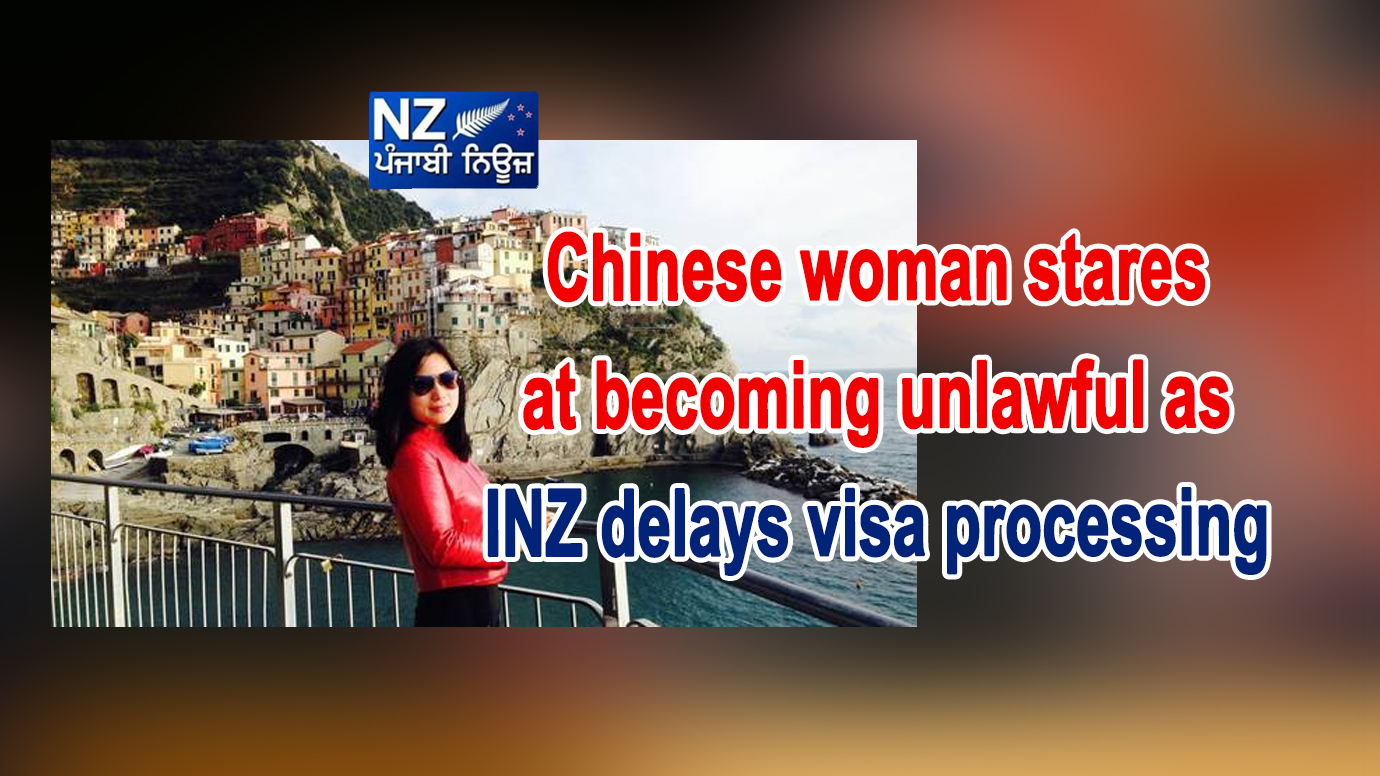 Chinese woman stares at becoming unlawful as INZ delays visa processing - NZ Punjabi News