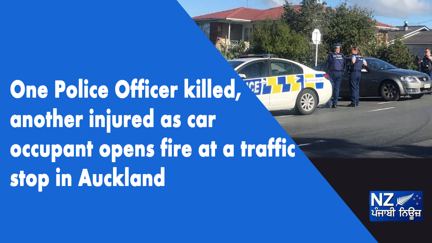 One police officer killed, another injured as car occupant opens fire at a traffic stop in Auckland - NZ Punjabi News